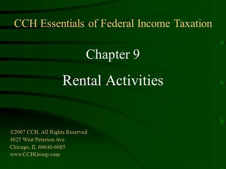 Chapter 9 Rental Activities ©2007 CCH. All Rights Reserved. 4025 West Peterson Ave. Chicago, IL 60646-6085 www.CCHGroup.com CCH Essentials of Federal Income.