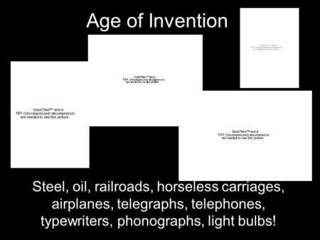 Age of Invention Steel, oil, railroads, horseless carriages, airplanes, telegraphs, telephones, typewriters, phonographs, light bulbs!
