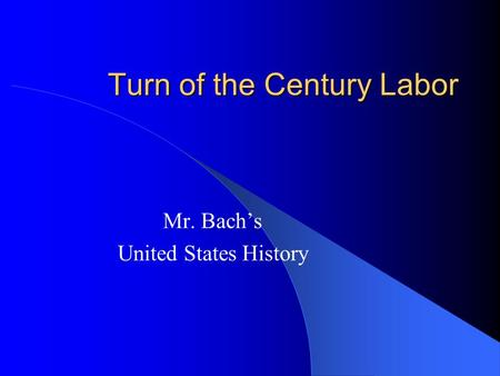 Turn of the Century Labor Mr. Bach's United States History.