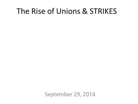 The Rise of Unions & STRIKES September 29, 2014. 1880s: Knights of Labor – Included ALL workers – Men and women – Skilled and Unskilled – Black/ White.