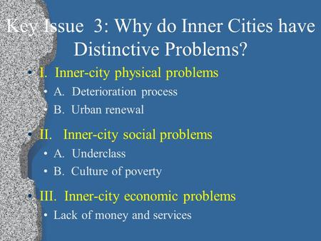 Key Issue 3: Why do Inner Cities have Distinctive Problems? I. Inner-city physical problems A. Deterioration process B. Urban renewal II. Inner-city social.