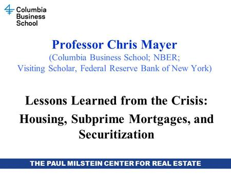 THE PAUL MILSTEIN CENTER FOR REAL ESTATE Professor Chris Mayer (Columbia Business School; NBER; Visiting Scholar, Federal Reserve Bank of New York) Lessons.