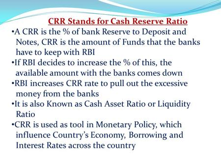 CRR Stands for Cash Reserve Ratio A CRR is the % of bank Reserve to Deposit and Notes, CRR is the amount of Funds that the banks have to keep with RBI.