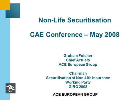 ACE EUROPEAN GROUP Non-Life Securitisation CAE Conference – May 2008 Graham Fulcher Chief Actuary ACE European Group Chairman Securitisation of Non-Life.