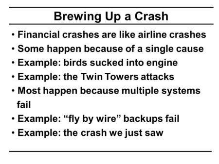 Brewing Up a Crash Financial crashes are like airline crashes Some happen because of a single cause Example: birds sucked into engine Example: the Twin.
