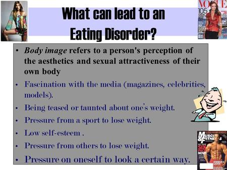What can lead to an Eating Disorder? Body image refers to a person's perception of the aesthetics and sexual attractiveness of their own body Fascination.