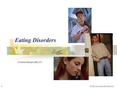 ©2002 Learning Zone Express 1 Eating Disorders Louanne Kaupa, RD, LN.