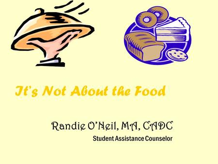 It's Not About the Food Randie O'Neil, MA, CADC Student Assistance Counselor.