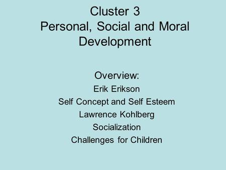 Cluster 3 Personal, Social and Moral Development Overview: Erik Erikson Self Concept and Self Esteem Lawrence Kohlberg Socialization Challenges for Children.