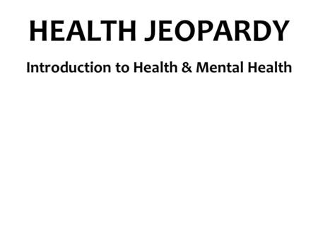 HEALTH JEOPARDY Introduction to Health & Mental Health.