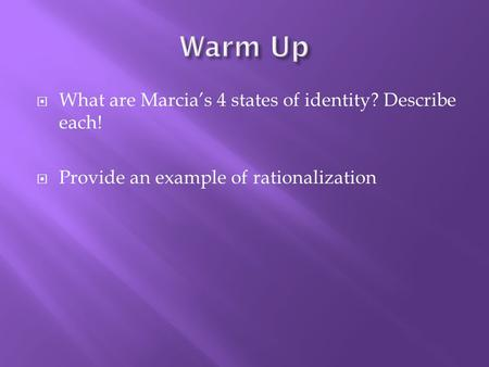  What are Marcia's 4 states of identity? Describe each!  Provide an example of rationalization.