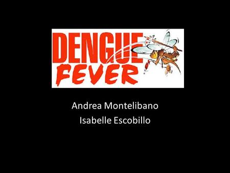 Andrea Montelibano Isabelle Escobillo. The Virus Flavivirus Single strand RNA 4 serotypes – DENV-1 – DENV-2 – DENV-3 – DENV-4 Infection with one serotype.