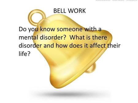 BELL WORK Do you know someone with a mental disorder? What is there disorder and how does it affect their life?