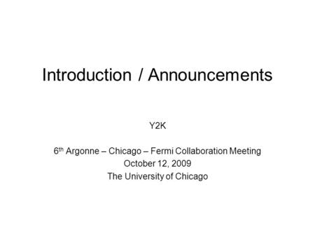 Introduction / Announcements Y2K 6 th Argonne – Chicago – Fermi Collaboration Meeting October 12, 2009 The University of Chicago.