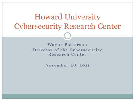 Wayne Patterson Director of the Cybersecurity Research Center November 28, 2011 Howard University Cybersecurity Research Center.