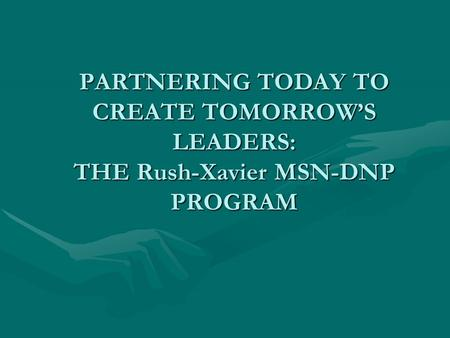 PARTNERING TODAY TO CREATE TOMORROW'S LEADERS: THE Rush-Xavier MSN-DNP PROGRAM.
