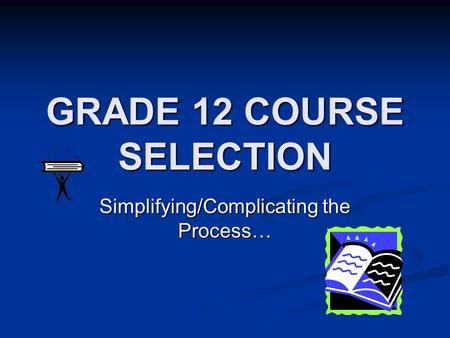 GRADE 12 COURSE SELECTION Simplifying/Complicating the Process…