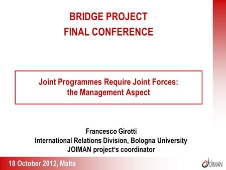 1 Joint Programmes Require Joint Forces: the Management Aspect Francesco Girotti International Relations Division, Bologna University JOIMAN project's.
