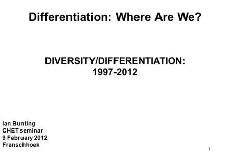 1 Differentiation: Where Are We? DIVERSITY/DIFFERENTIATION: 1997-2012 Ian Bunting CHET seminar 9 February 2012 Franschhoek.