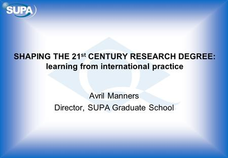 SHAPING THE 21 st CENTURY RESEARCH DEGREE: learning from international practice Avril Manners Director, SUPA Graduate School.