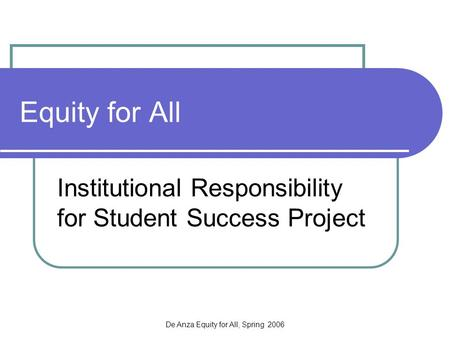 De Anza Equity for All, Spring 2006 Equity for All Institutional Responsibility for Student Success Project.