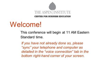 "Welcome! This conference will begin at 11 AM Eastern Standard time. If you have not already done so, please ""sync"" your telephone and computer as detailed."