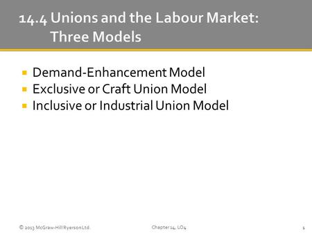  Demand-Enhancement Model  Exclusive or Craft Union Model  Inclusive or Industrial Union Model © 2013 McGraw-Hill Ryerson Ltd. Chapter 14, LO4 1.
