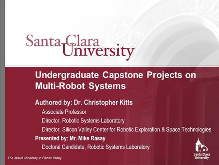 Undergraduate Capstone Projects on Multi-Robot Systems Authored by: Dr. Christopher Kitts Associate Professor Director, Robotic Systems Laboratory Director,