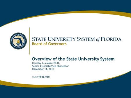 Www.flbog.edu Overview of the State University System Dorothy J. Minear, Ph.D. Senior Associate Vice Chancellor December 14, 2010 www.flbog.edu.