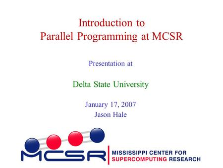 Introduction to Parallel Programming at MCSR Presentation at Delta State University January 17, 2007 Jason Hale.