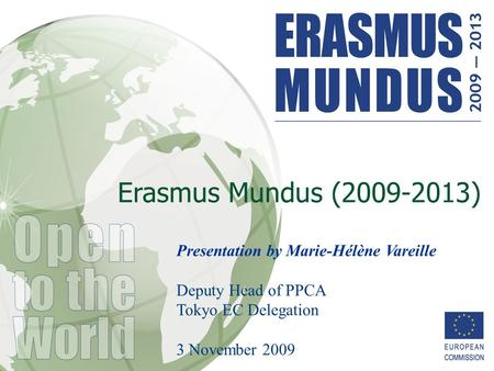 Erasmus Mundus (2009-2013) Presentation by Marie-Hélène Vareille Deputy Head of PPCA Tokyo EC Delegation 3 November 2009.