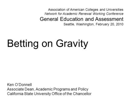 Betting on Gravity Ken O'Donnell Associate Dean, Academic Programs and Policy California State University Office of the Chancellor Association of American.