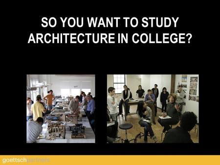 SO YOU WANT TO STUDY ARCHITECTURE IN COLLEGE?. Architectural Education GET A START HEAD.