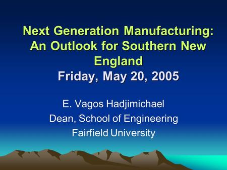 Next Generation Manufacturing: An Outlook for Southern New England Friday, May 20, 2005 Next Generation Manufacturing: An Outlook for Southern New England.