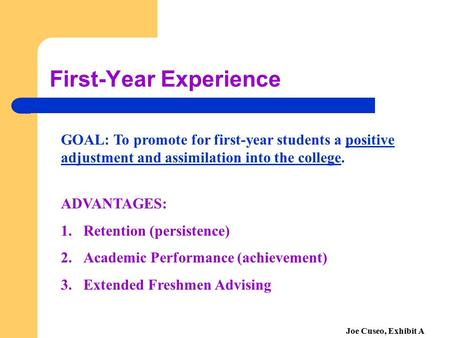 First-Year Experience GOAL: To promote for first-year students a positive adjustment and assimilation into the college. ADVANTAGES: 1.Retention (persistence)