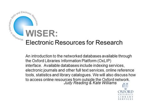 WISER: Electronic Resources for Research An introduction to the networked databases available through the Oxford Libraries Information Platform (OxLIP)