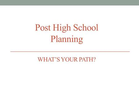 Post High School Planning WHAT'S YOUR PATH?. ALL students should pursue education or training after high school! Opportunities exist for everyone Know.