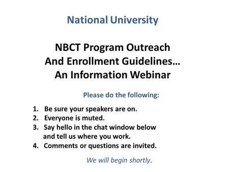 National University NBCT Program Outreach And Enrollment Guidelines… An Information Webinar 1.Be sure your speakers are on. 2.Everyone is muted. 3. Say.