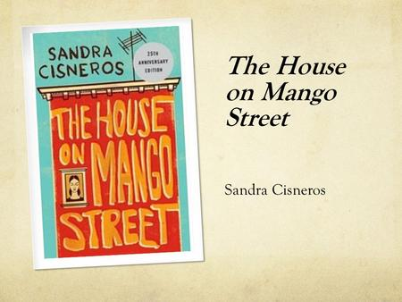 The House on Mango Street Sandra Cisneros. Biography Born December 20, 1954 in Chicago, IL Nationality – American Ethnicity – Mexican American Third.