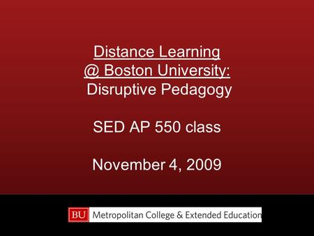Distance Boston University: Disruptive Pedagogy SED AP 550 class November 4, 2009.