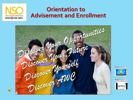 Orientation to Advisement and Enrollment Discover Your Opportunities Discover Your Future Discover Yourself Discover AWC.