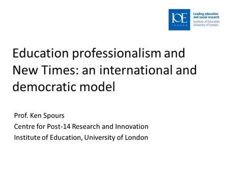 Education professionalism and New Times: an international and democratic model Prof. Ken Spours Centre for Post-14 Research and Innovation Institute of.