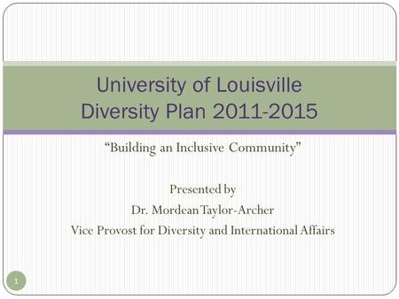 """Building an Inclusive Community"" Presented by Dr. Mordean Taylor-Archer Vice Provost for Diversity and International Affairs 1 University of Louisville."