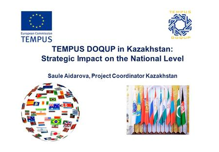 TEMPUS DOQUP in Kazakhstan: Strategic Impact on the National Level Saule Aidarova, Project Coordinator Kazakhstan.