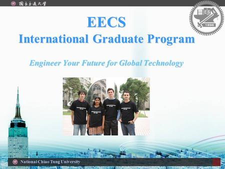 National Chiao Tung University EECS International Graduate Program Engineer Your Future for Global Technology.
