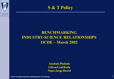 1 Master in Engineering Policy and Management of Technology S & T Policy BENCHMARKING INDUSTRY-SCIENCE RELATIONSHIPS OCDE – March 2002 Anabela Piedade.