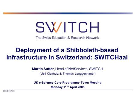2005 © SWITCH Deployment of a Shibboleth-based Infrastructure in Switzerland: SWITCHaai Martin Sutter, Head of NetServices, SWITCH (Ueli Kienholz & Thomas.