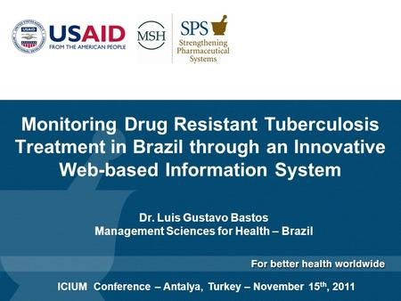 Monitoring Drug Resistant Tuberculosis Treatment in Brazil through an Innovative Web-based Information System Dr. Luis Gustavo Bastos Management Sciences.