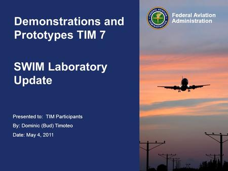 Presented to: TIM Participants By: Dominic (Bud) Timoteo Date: May 4, 2011 Federal Aviation Administration SWIM Laboratory Update Demonstrations and Prototypes.
