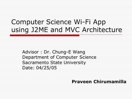Computer Science Wi-Fi App using J2ME and MVC Architecture Advisor : Dr. Chung-E Wang Department of Computer Science Sacramento State University Date: